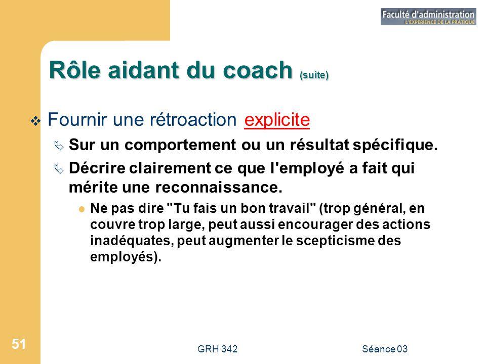 GRH 342Séance 03 51 Rôle aidant du coach (suite)  Fournir une rétroaction explicite  Sur un comportement ou un résultat spécifique.