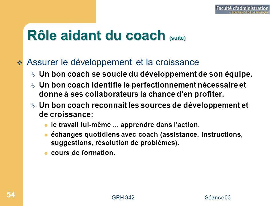 GRH 342Séance 03 54 Rôle aidant du coach (suite)  Assurer le développement et la croissance  Un bon coach se soucie du développement de son équipe.