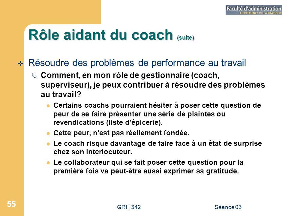 GRH 342Séance 03 55 Rôle aidant du coach (suite)  Résoudre des problèmes de performance au travail  Comment, en mon rôle de gestionnaire (coach, superviseur), je peux contribuer à résoudre des problèmes au travail.