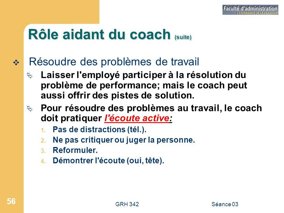 GRH 342Séance 03 56 Rôle aidant du coach (suite)  Résoudre des problèmes de travail  Laisser l employé participer à la résolution du problème de performance; mais le coach peut aussi offrir des pistes de solution.