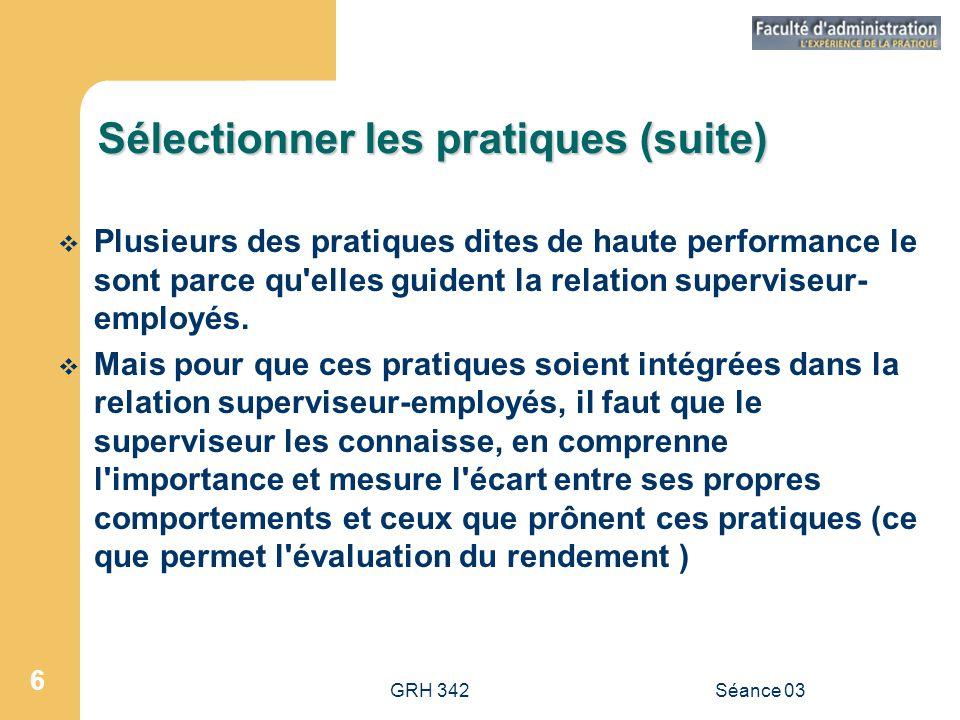 GRH 342Séance 03 6 Sélectionner les pratiques (suite)  Plusieurs des pratiques dites de haute performance le sont parce qu elles guident la relation superviseur- employés.