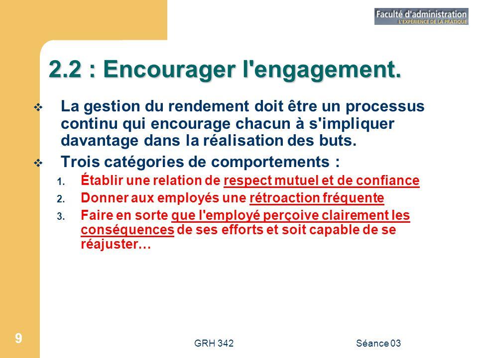 GRH 342Séance 03 9 2.2 : Encourager l engagement.