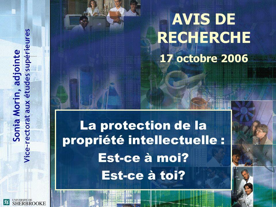 Sonia Morin, adjointe Vice-rectorat aux études supérieures AVIS DE RECHERCHE 17 octobre 2006 La protection de la propriété intellectuelle : Est-ce à m