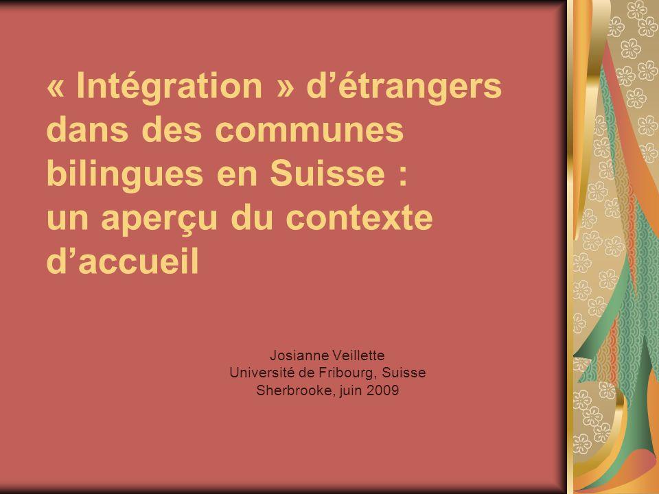 « Intégration » d'étrangers dans des communes bilingues en Suisse : un aperçu du contexte d'accueil Josianne Veillette Université de Fribourg, Suisse Sherbrooke, juin 2009
