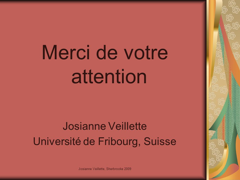 Josianne Veillette, Sherbrooke 2009 Merci de votre attention Josianne Veillette Université de Fribourg, Suisse