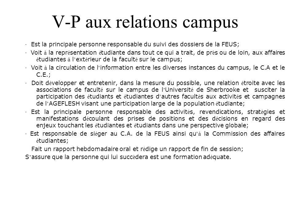 V-P aux relations campus · Est la principale personne responsable du suivi des dossiers de la FEUS; · Voit à la repr é sentation é tudiante dans tout ce qui a trait, de pr è s ou de loin, aux affaires é tudiantes à l ' ext é rieur de la facult é sur le campus; · Voit à la circulation de l ' information entre les diverses instances du campus, le C.A et le C.E.; · Doit d é velopper et entretenir, dans la mesure du possible, une relation é troite avec les associations de facult é sur le campus de l ' Universit é de Sherbrooke et susciter la participation des é tudiants et é tudiantes d ' autres facult é s aux activit é s et campagnes de l ' AGEFLESH visant une participation large de la population é tudiante; · Est la principale personne responsable des activit é s, revendications, strat é gies et manifestations d é coulant des prises de positions et des d é cisions en regard des enjeux touchant les é tudiantes et é tudiants dans une perspective globale; · Est responsable de si é ger au C.A.
