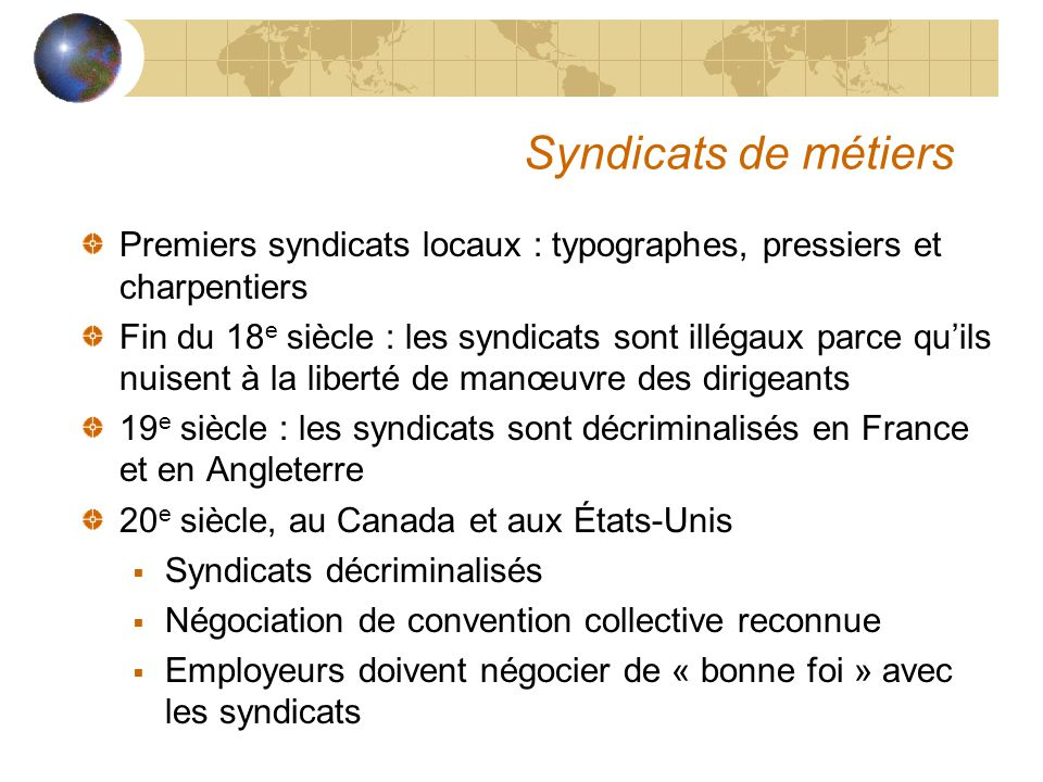 Syndicats de métiers Premiers syndicats locaux : typographes, pressiers et charpentiers Fin du 18 e siècle : les syndicats sont illégaux parce qu'ils nuisent à la liberté de manœuvre des dirigeants 19 e siècle : les syndicats sont décriminalisés en France et en Angleterre 20 e siècle, au Canada et aux États-Unis  Syndicats décriminalisés  Négociation de convention collective reconnue  Employeurs doivent négocier de « bonne foi » avec les syndicats