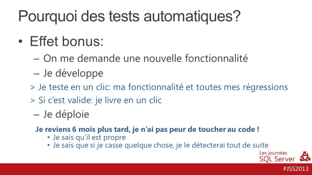 #JSS2013 Pourquoi des tests automatiques? Effet bonus: – On me demande une nouvelle fonctionnalité – Je développe > Je teste en un clic: ma fonctionna