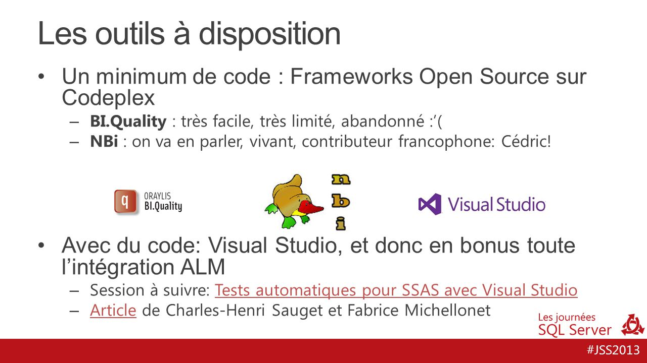 #JSS2013 Les outils à disposition Un minimum de code : Frameworks Open Source sur Codeplex – BI.Quality : très facile, très limité, abandonné :'( – NB