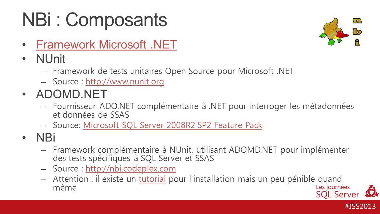 #JSS2013 NBi : Composants Framework Microsoft.NET NUnit – Framework de tests unitaires Open Source pour Microsoft.NET – Source : http://www.nunit.orghttp://www.nunit.org ADOMD.NET – Fournisseur ADO.NET complémentaire à.NET pour interroger les métadonnées et données de SSAS – Source: Microsoft SQL Server 2008R2 SP2 Feature PackMicrosoft SQL Server 2008R2 SP2 Feature Pack NBi – Framework complémentaire à NUnit, utilisant ADOMD.NET pour implémenter des tests spécifiques à SQL Server et SSAS – Source : http://nbi.codeplex.comhttp://nbi.codeplex.com – Attention : il existe un tutorial pour l'installation mais un peu pénible quand mêmetutorial