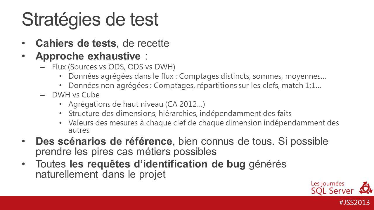#JSS2013 Stratégies de test Cahiers de tests, de recette Approche exhaustive : – Flux (Sources vs ODS, ODS vs DWH) Données agrégées dans le flux : Com