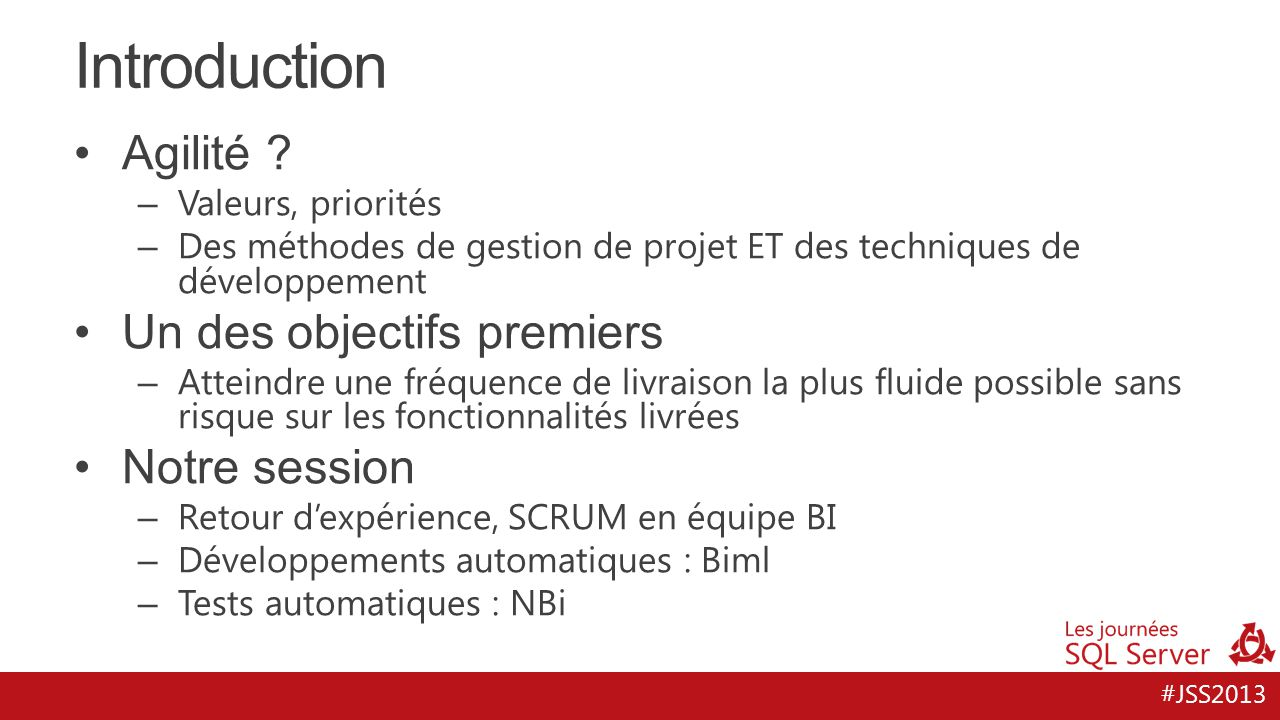 #JSS2013 Retour d'expérience, SCRUM en équipe BI Remarques – Ceci n'est pas un cours sur l'agilité – Ceci est une interprétation de l'agilité, dans un cas particulier => Identifier les points positifs, les points à améliorer => Proposer des solutions Michel Perfetti à 17h en salle Rubis