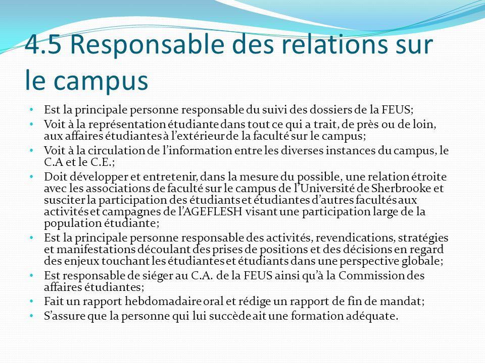 4.5 Responsable des relations sur le campus Est la principale personne responsable du suivi des dossiers de la FEUS; Voit à la représentation étudiante dans tout ce qui a trait, de près ou de loin, aux affaires étudiantes à l'extérieur de la faculté sur le campus; Voit à la circulation de l'information entre les diverses instances du campus, le C.A et le C.E.; Doit développer et entretenir, dans la mesure du possible, une relation étroite avec les associations de faculté sur le campus de l'Université de Sherbrooke et susciter la participation des étudiants et étudiantes d'autres facultés aux activités et campagnes de l'AGEFLESH visant une participation large de la population étudiante; Est la principale personne responsable des activités, revendications, stratégies et manifestations découlant des prises de positions et des décisions en regard des enjeux touchant les étudiantes et étudiants dans une perspective globale; Est responsable de siéger au C.A.