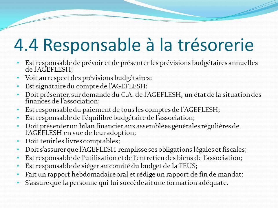 4.4 Responsable à la trésorerie Est responsable de prévoir et de présenter les prévisions budgétaires annuelles de l'AGEFLESH; Voit au respect des prévisions budgétaires; Est signataire du compte de l'AGEFLESH; Doit présenter, sur demande du C.A.