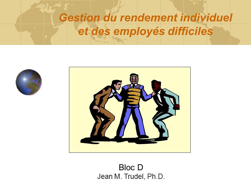 Gestion du rendement individuel et des employés difficiles Bloc D Jean M. Trudel, Ph.D.