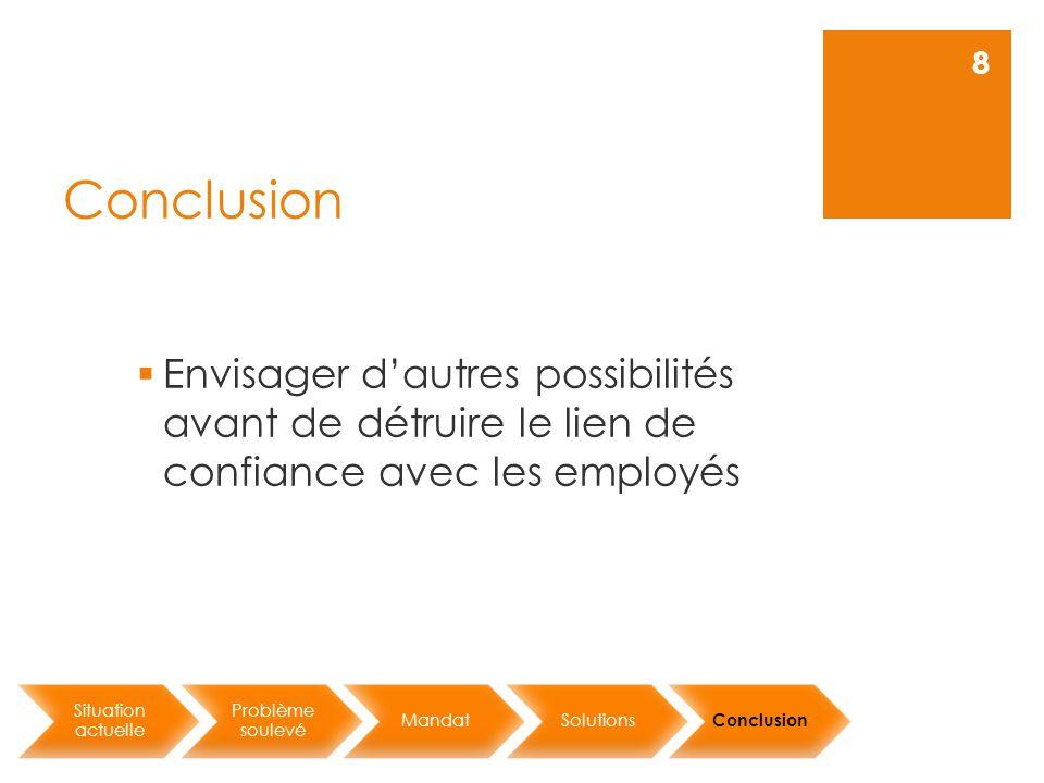 Conclusion Situation actuelle Problème soulevé MandatSolutions Conclusion 8  Envisager d'autres possibilités avant de détruire le lien de confiance avec les employés