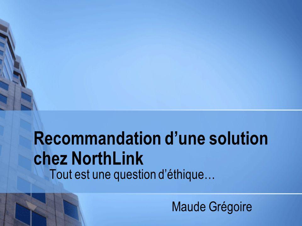 Recommandation d'une solution chez NorthLink Tout est une question d'éthique… Maude Grégoire