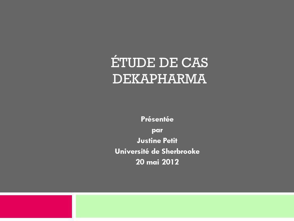 ÉTUDE DE CAS DEKAPHARMA Présentée par Justine Petit Université de Sherbrooke 20 mai 2012
