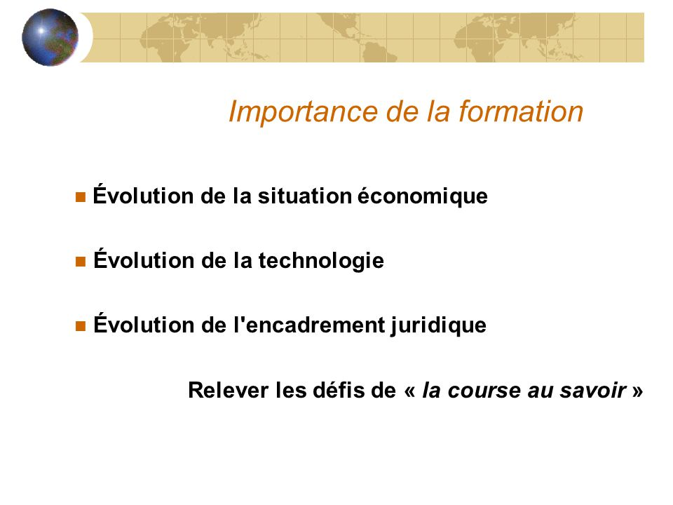 Importance de la formation Évolution de la situation économique n Évolution de la technologie n Évolution de l'encadrement juridique Relever les défis