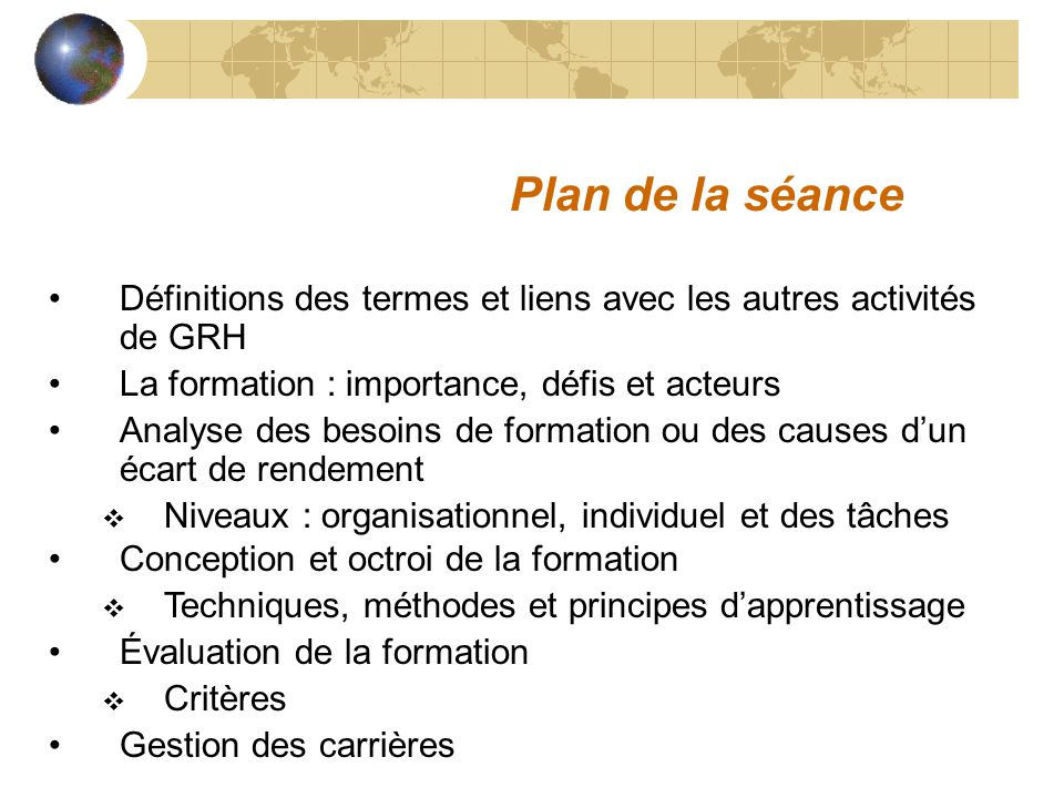 Plan de la séance Définitions des termes et liens avec les autres activités de GRH La formation : importance, défis et acteurs Analyse des besoins de