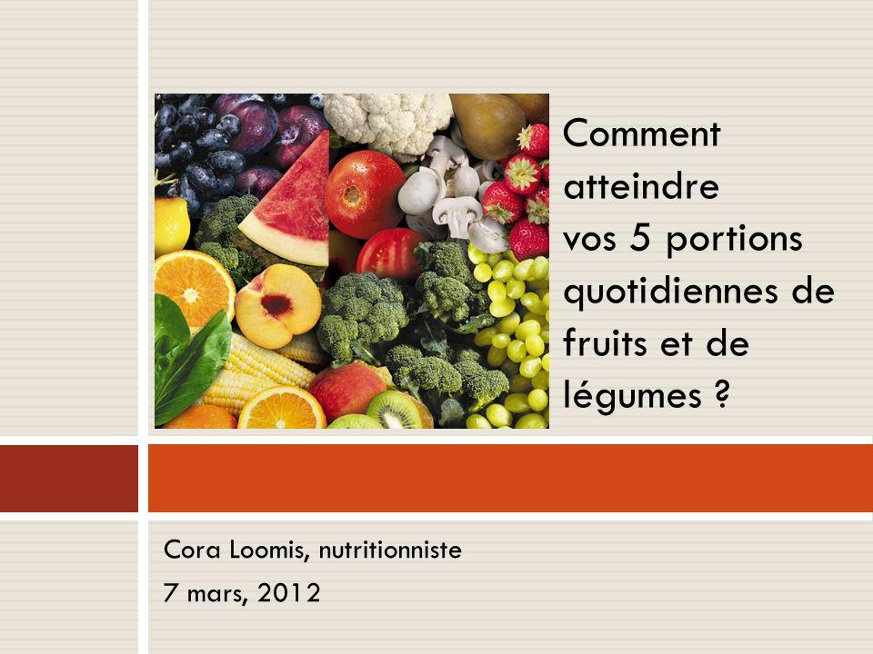 Cora Loomis, nutritionniste 7 mars, 2012 Comment atteindre vos 5 portions quotidiennes de fruits et de légumes ?