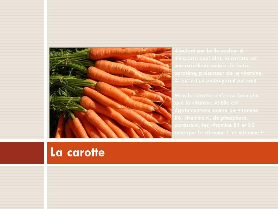 La carotte Ajoutant une belle couleur à n'importe quel plat, la carotte est une excellente source de beta- carotène, précurseur de la vitamine A, qui est un antioxydant puissant.