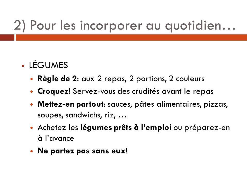 2) Pour les incorporer au quotidien… LÉGUMES Règle de 2: aux 2 repas, 2 portions, 2 couleurs Croquez.