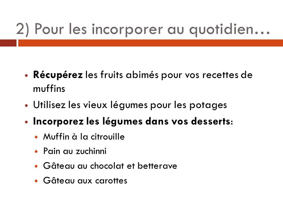 2) Pour les incorporer au quotidien… Récupérez les fruits abimés pour vos recettes de muffins Utilisez les vieux légumes pour les potages Incorporez les légumes dans vos desserts: Muffin à la citrouille Pain au zuchinni Gâteau au chocolat et betterave Gâteau aux carottes