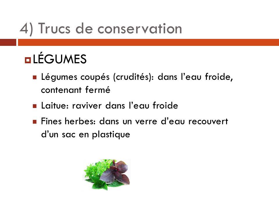 4) Trucs de conservation  LÉGUMES Légumes coupés (crudités): dans l'eau froide, contenant fermé Laitue: raviver dans l'eau froide Fines herbes: dans un verre d'eau recouvert d'un sac en plastique