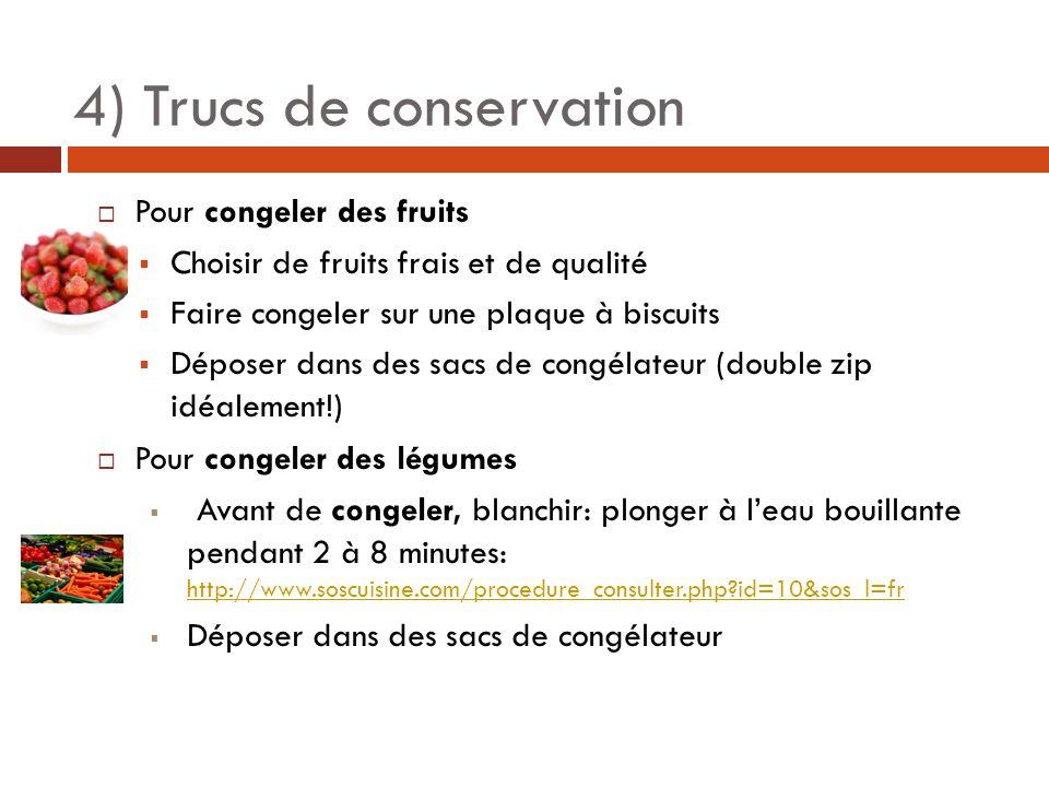  Pour congeler des fruits  Choisir de fruits frais et de qualité  Faire congeler sur une plaque à biscuits  Déposer dans des sacs de congélateur (double zip idéalement!)  Pour congeler des légumes  Avant de congeler, blanchir: plonger à l'eau bouillante pendant 2 à 8 minutes: http://www.soscuisine.com/procedure_consulter.php?id=10&sos_l=fr http://www.soscuisine.com/procedure_consulter.php?id=10&sos_l=fr  Déposer dans des sacs de congélateur 4) Trucs de conservation