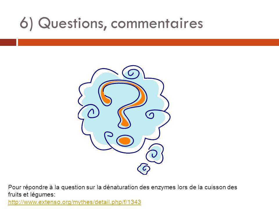 6) Questions, commentaires Pour répondre à la question sur la dénaturation des enzymes lors de la cuisson des fruits et légumes: http://www.extenso.org/mythes/detail.php/f/1343