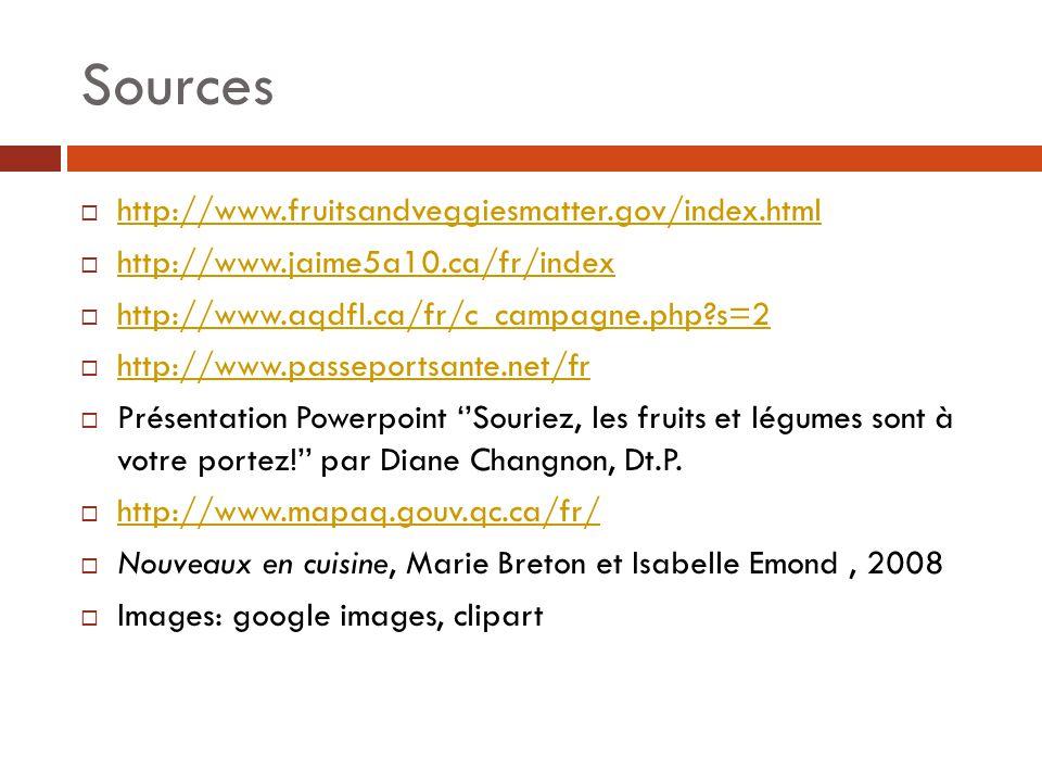 Sources  http://www.fruitsandveggiesmatter.gov/index.html http://www.fruitsandveggiesmatter.gov/index.html  http://www.jaime5a10.ca/fr/index http://www.jaime5a10.ca/fr/index  http://www.aqdfl.ca/fr/c_campagne.php?s=2 http://www.aqdfl.ca/fr/c_campagne.php?s=2  http://www.passeportsante.net/fr http://www.passeportsante.net/fr  Présentation Powerpoint ''Souriez, les fruits et légumes sont à votre portez!'' par Diane Changnon, Dt.P.