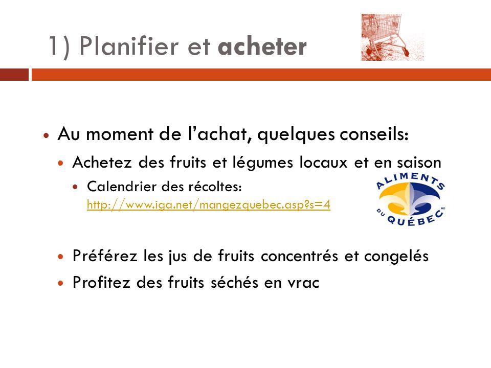 1) Planifier et acheter Au moment de l'achat, quelques conseils: Achetez des fruits et légumes locaux et en saison Calendrier des récoltes: http://www.iga.net/mangezquebec.asp?s=4 http://www.iga.net/mangezquebec.asp?s=4 Préférez les jus de fruits concentrés et congelés Profitez des fruits séchés en vrac