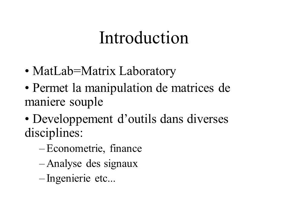 Introduction MatLab=Matrix Laboratory Permet la manipulation de matrices de maniere souple Developpement d'outils dans diverses disciplines: –Economet