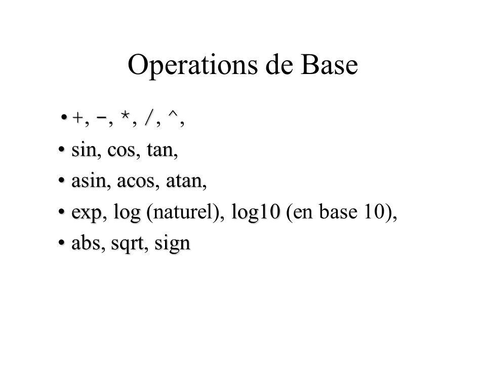 Operations de Base +-*/^+, -, *, /, ^, sincostansin, cos, tan, asinacosatanasin, acos, atan, explog log10exp, log (naturel), log10 (en base 10), abssqrtsignabs, sqrt, sign