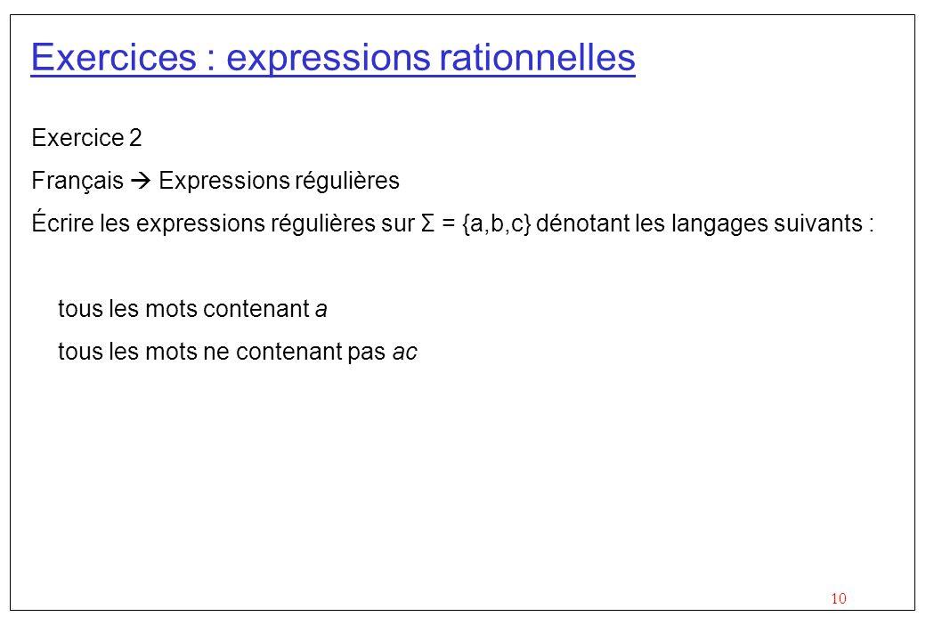 10 Exercices : expressions rationnelles Exercice 2 Français  Expressions régulières Écrire les expressions régulières sur Σ = {a,b,c} dénotant les langages suivants : tous les mots contenant a tous les mots ne contenant pas ac
