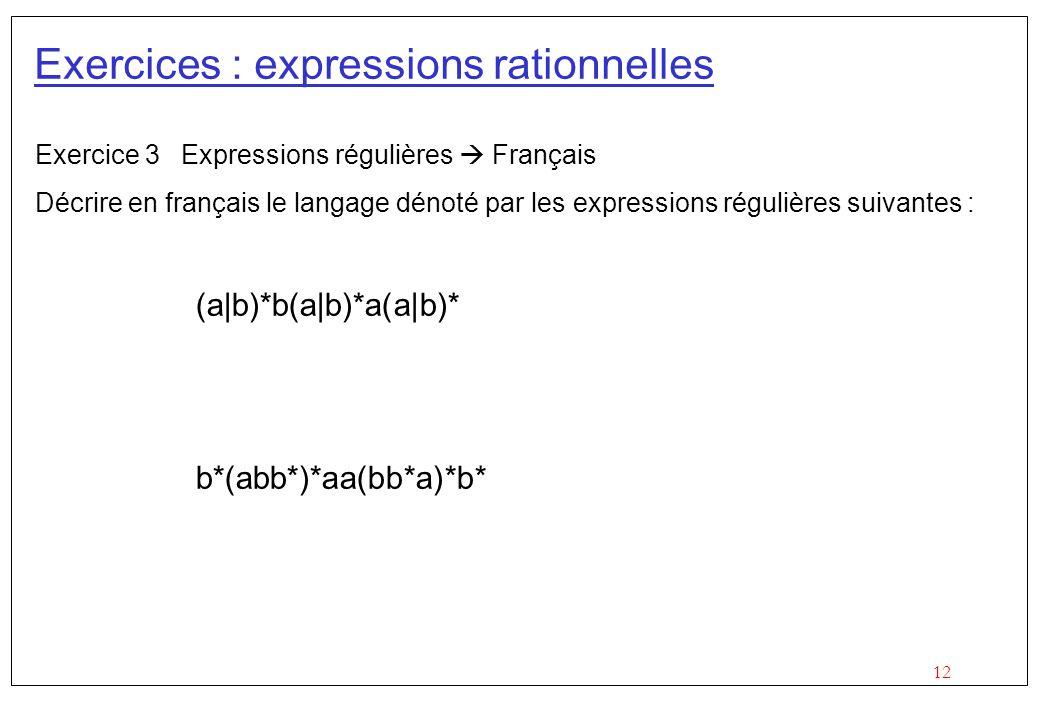 12 Exercices : expressions rationnelles Exercice 3 Expressions régulières  Français Décrire en français le langage dénoté par les expressions régulières suivantes : (a|b)*b(a|b)*a(a|b)* b*(abb*)*aa(bb*a)*b*