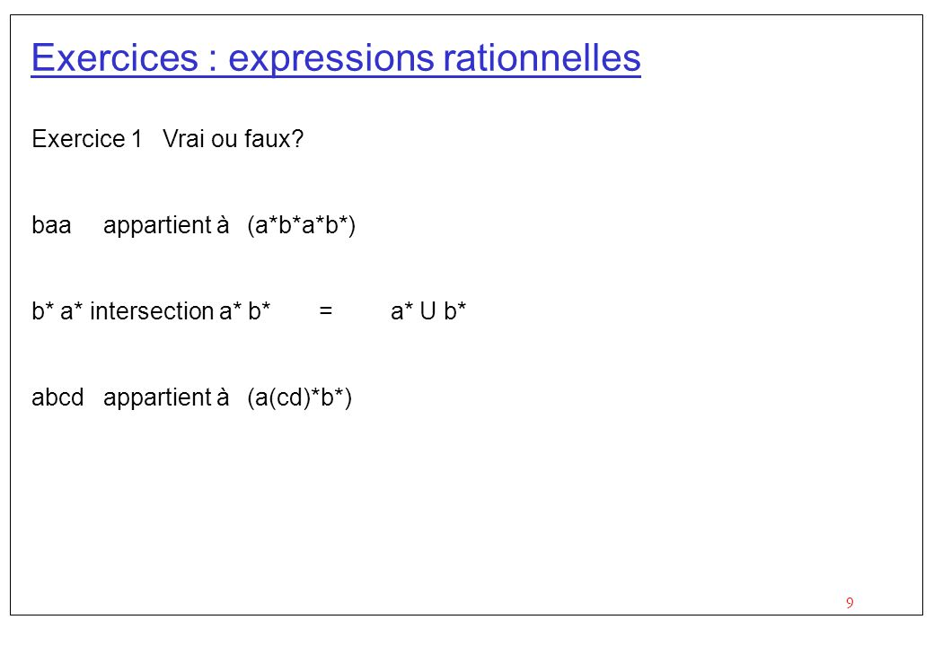 9 Exercices : expressions rationnelles Exercice 1 Vrai ou faux? baaappartient à(a*b*a*b*) b* a* intersection a* b* =a* U b* abcdappartient à(a(cd)*b*)