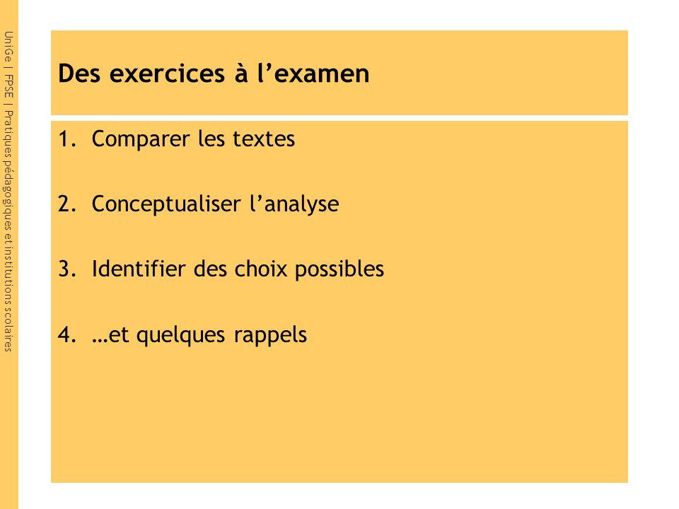 UniGe | FPSE | Pratiques pédagogiques et institutions scolaires Des exercices à l'examen 1.Comparer les textes 2.Conceptualiser l'analyse 3.Identifier des choix possibles 4.…et quelques rappels
