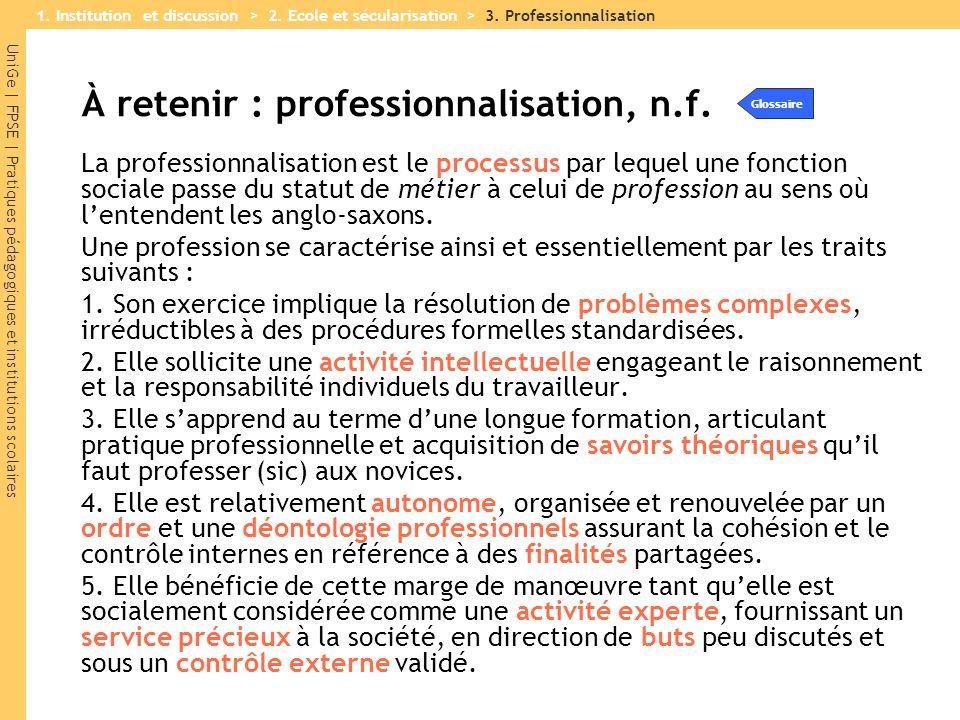 UniGe | FPSE | Pratiques pédagogiques et institutions scolaires À retenir : professionnalisation, n.f. La professionnalisation est le processus par le