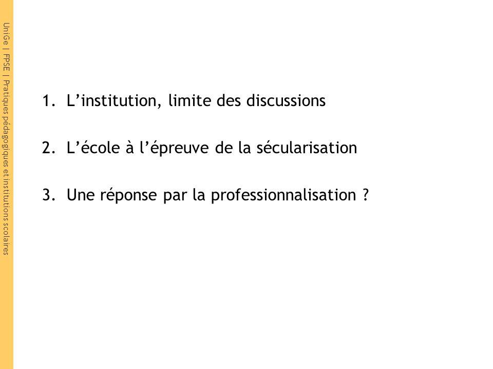 UniGe | FPSE | Pratiques pédagogiques et institutions scolaires 1.L'institution, limite des discussions 2.L'école à l'épreuve de la sécularisation 3.U