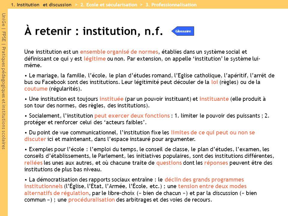 UniGe | FPSE | Pratiques pédagogiques et institutions scolaires À retenir : institution, n.f. Une institution est un ensemble organisé de normes, étab