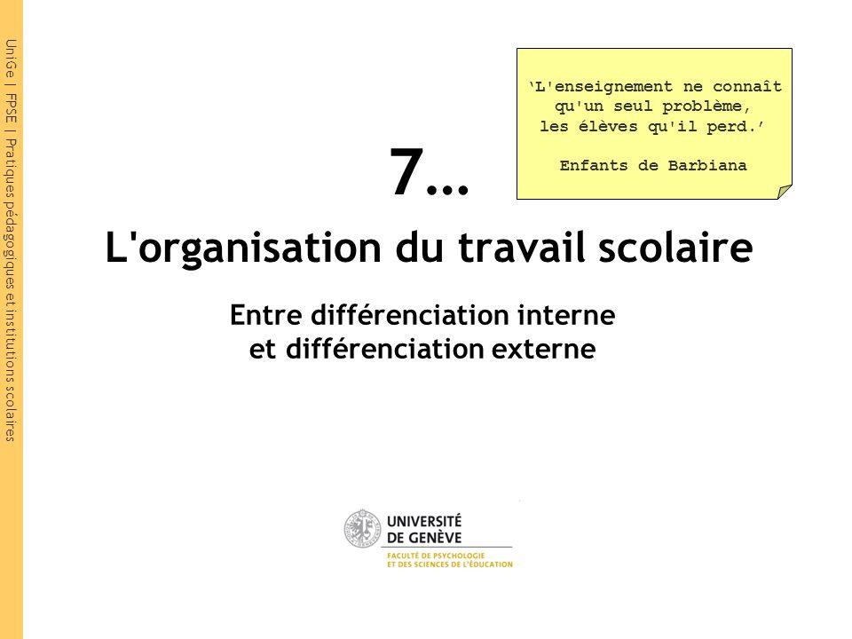 UniGe | FPSE | Pratiques pédagogiques et institutions scolaires 7… L'organisation du travail scolaire Entre différenciation interne et différenciation