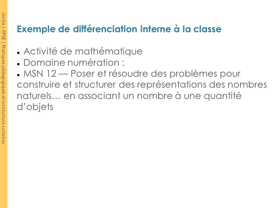 UniGe | FPSE | Pratiques pédagogiques et institutions scolaires Exemple de différenciation interne à la classe Activité de mathématique Domaine numéra