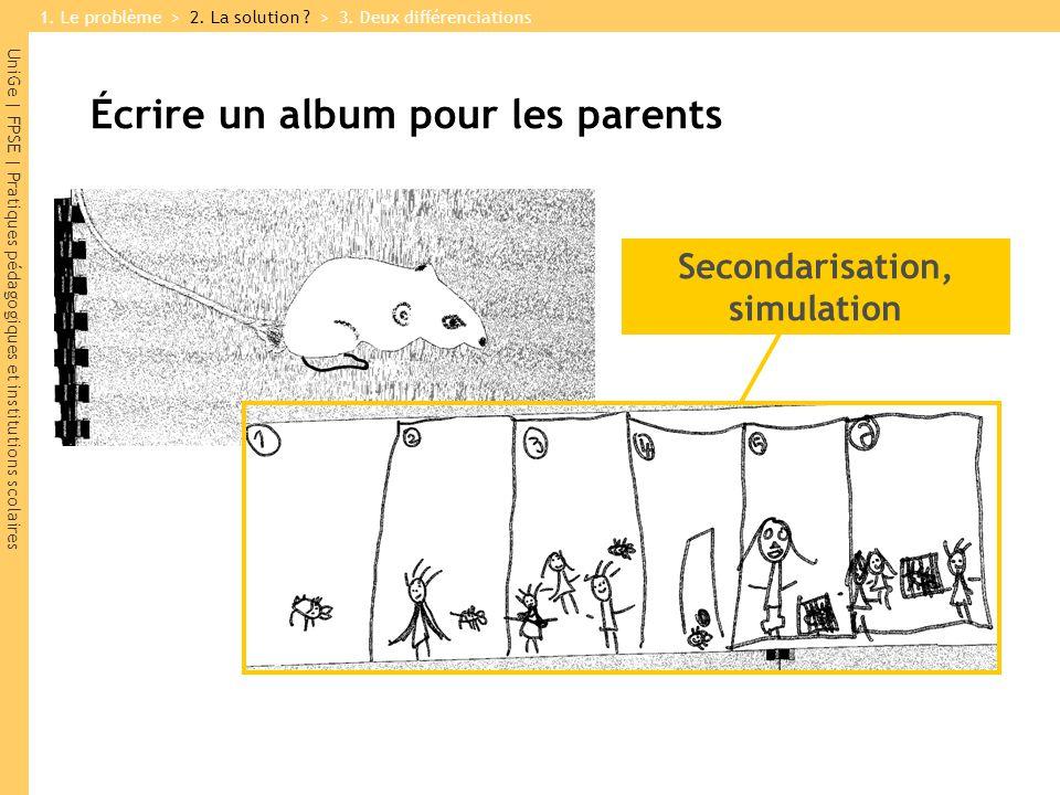 UniGe | FPSE | Pratiques pédagogiques et institutions scolaires Écrire un album pour les parents Secondarisation, simulation 1.