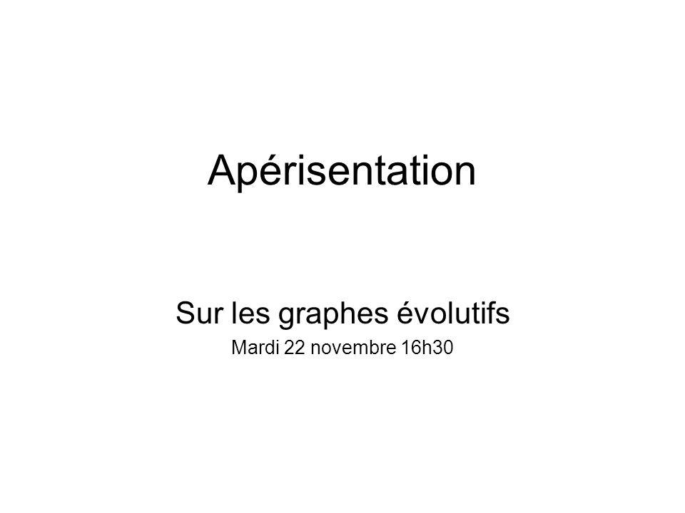 Apérisentation Sur les graphes évolutifs Mardi 22 novembre 16h30