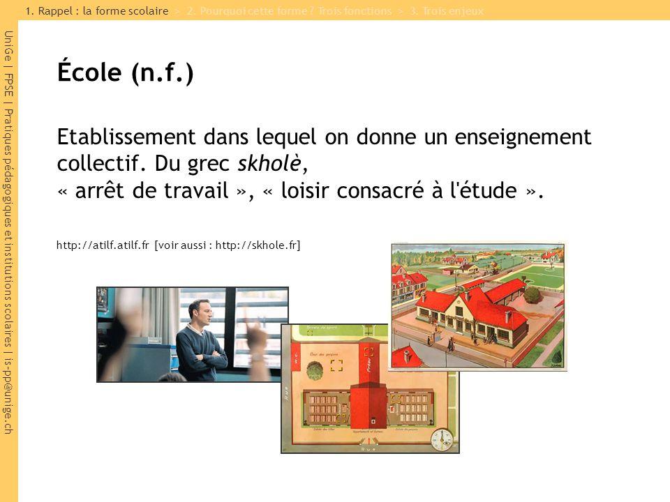 UniGe | FPSE | Pratiques pédagogiques et institutions scolaires | is-pp@unige.ch École (n.f.) Etablissement dans lequel on donne un enseignement collectif.