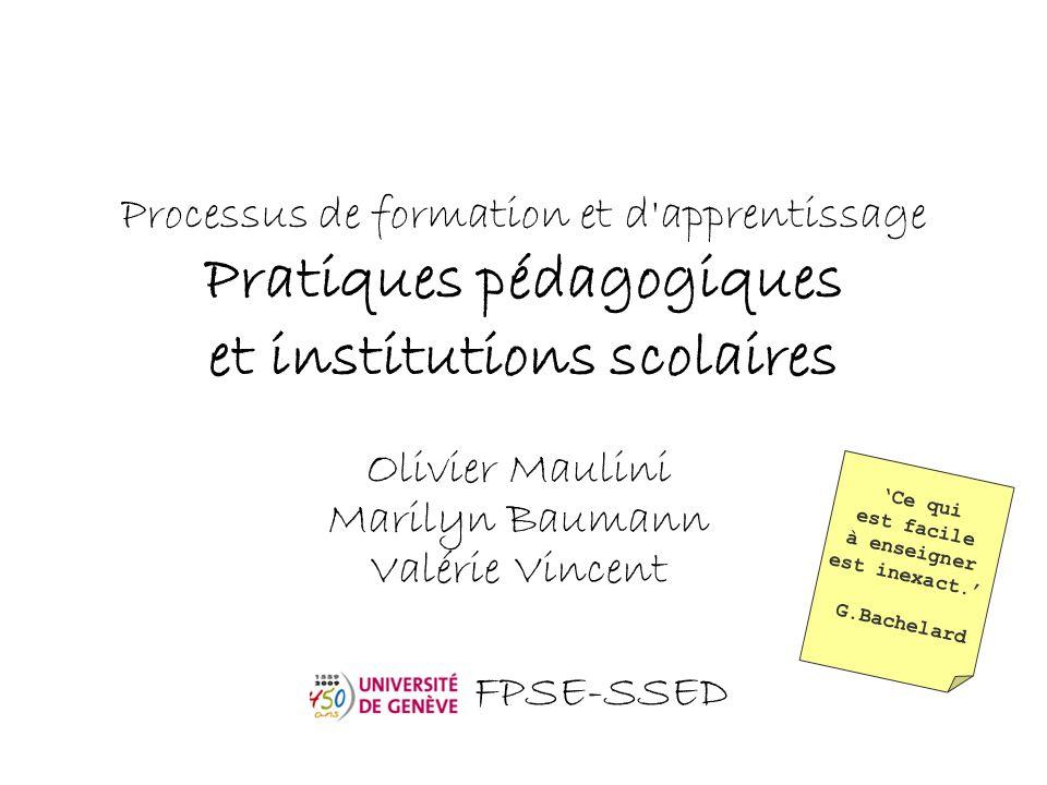 Processus de formation et d'apprentissage Pratiques pédagogiques et institutions scolaires Olivier Maulini Marilyn Baumann Valérie Vincent FPSE-SSED '