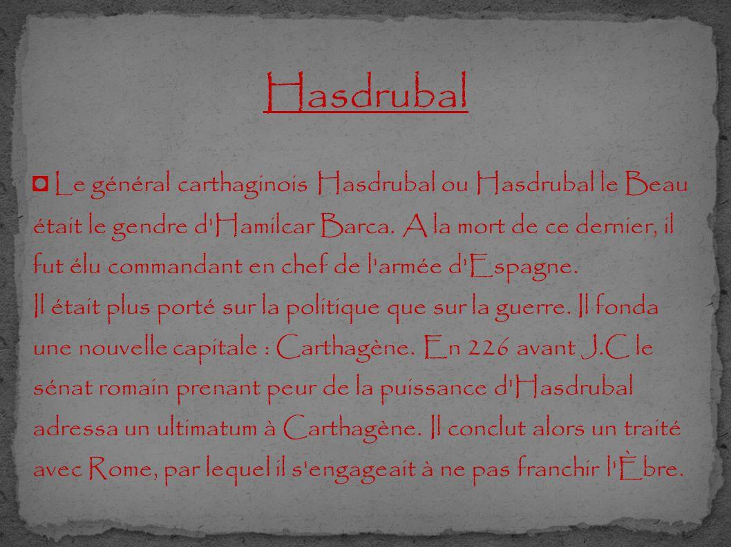 Hasdrubal ◘ Le général carthaginois Hasdrubal ou Hasdrubal le Beau était le gendre d'Hamilcar Barca. A la mort de ce dernier, il fut élu commandant en