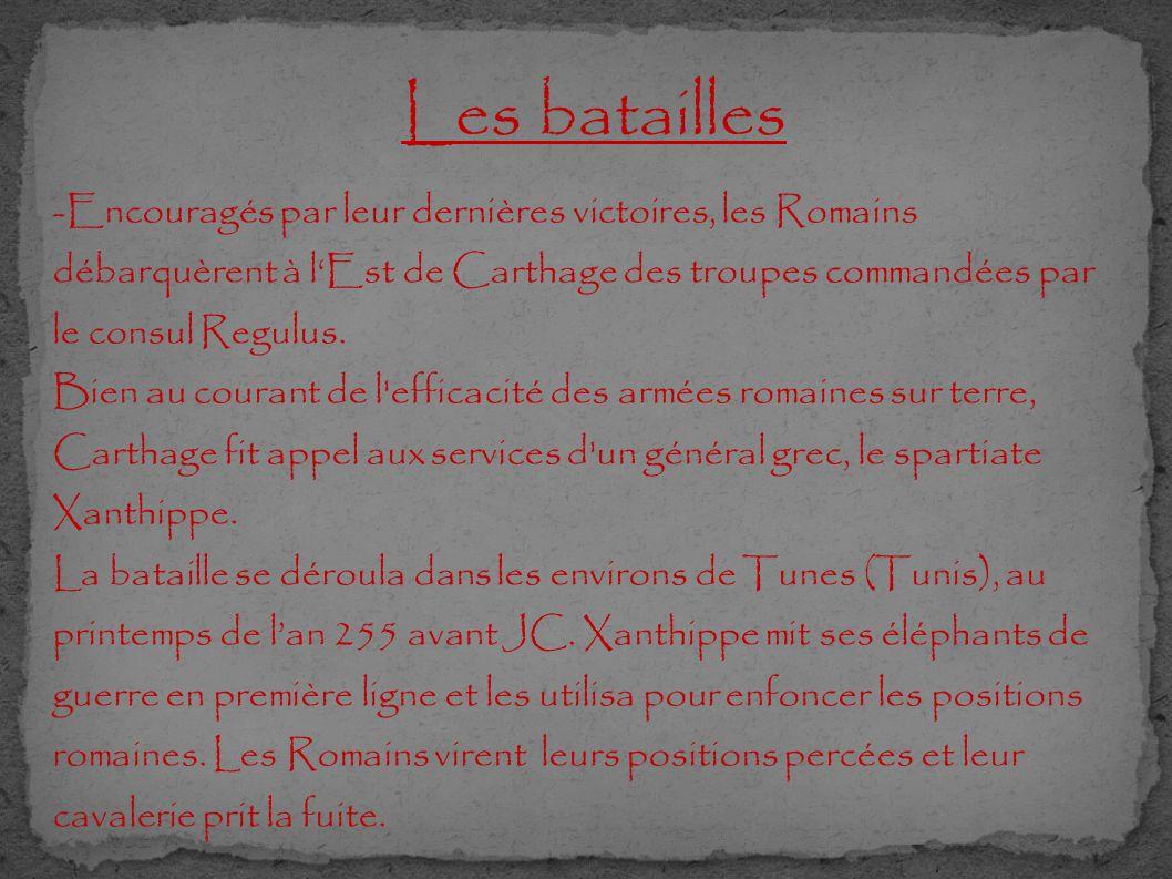 Les batailles -Encouragés par leur dernières victoires, les Romains débarquèrent à l'Est de Carthage des troupes commandées par le consul Regulus. Bie